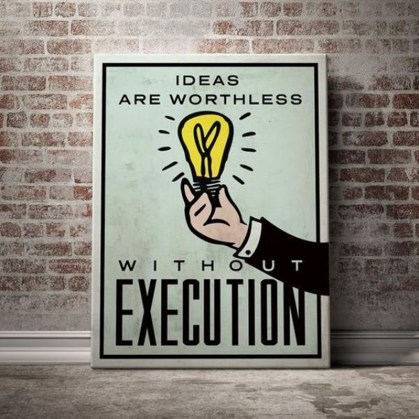 Ideas are worthless ~ Execution is everything.